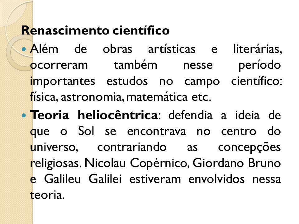 Renascimento científico Além de obras artísticas e literárias, ocorreram também nesse período importantes estudos no campo científico: física, astrono