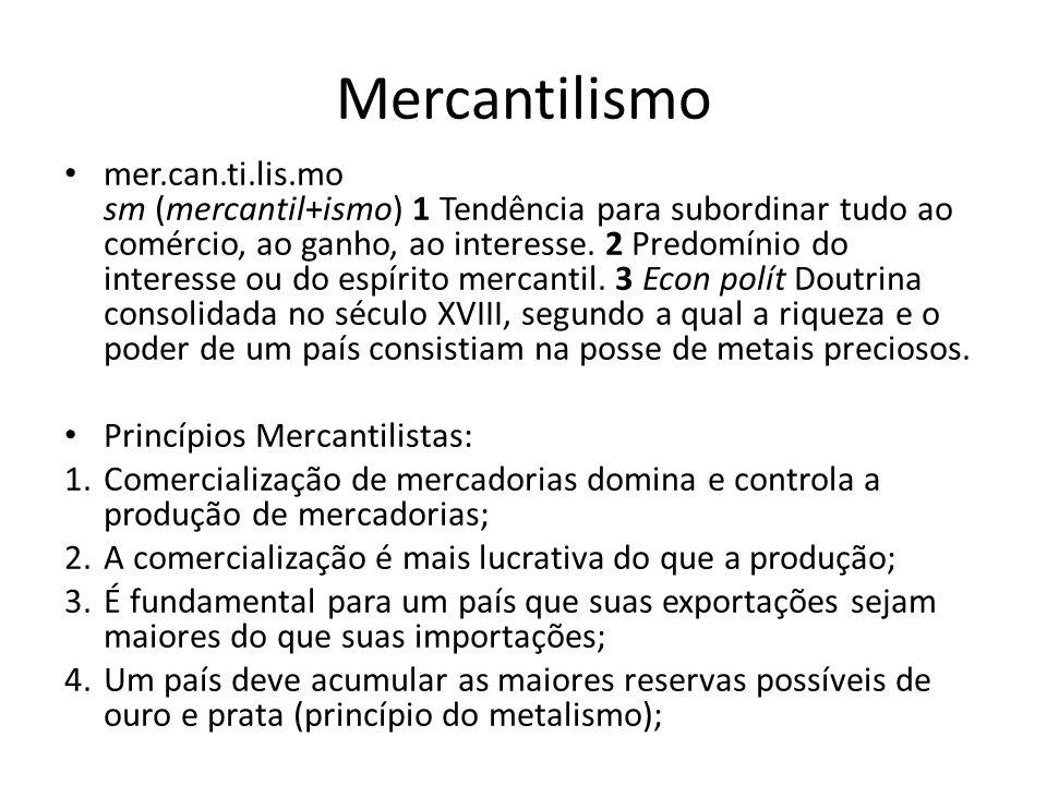 Mercantilismo mer.can.ti.lis.mo sm (mercantil+ismo) 1 Tendência para subordinar tudo ao comércio, ao ganho, ao interesse. 2 Predomínio do interesse ou