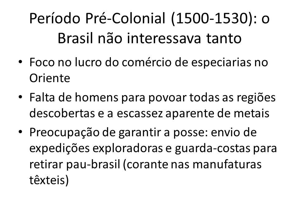 Período Pré-Colonial (1500-1530): o Brasil não interessava tanto Foco no lucro do comércio de especiarias no Oriente Falta de homens para povoar todas