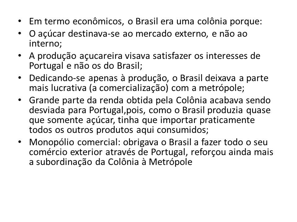 Em termo econômicos, o Brasil era uma colônia porque: O açúcar destinava-se ao mercado externo, e não ao interno; A produção açucareira visava satisfa