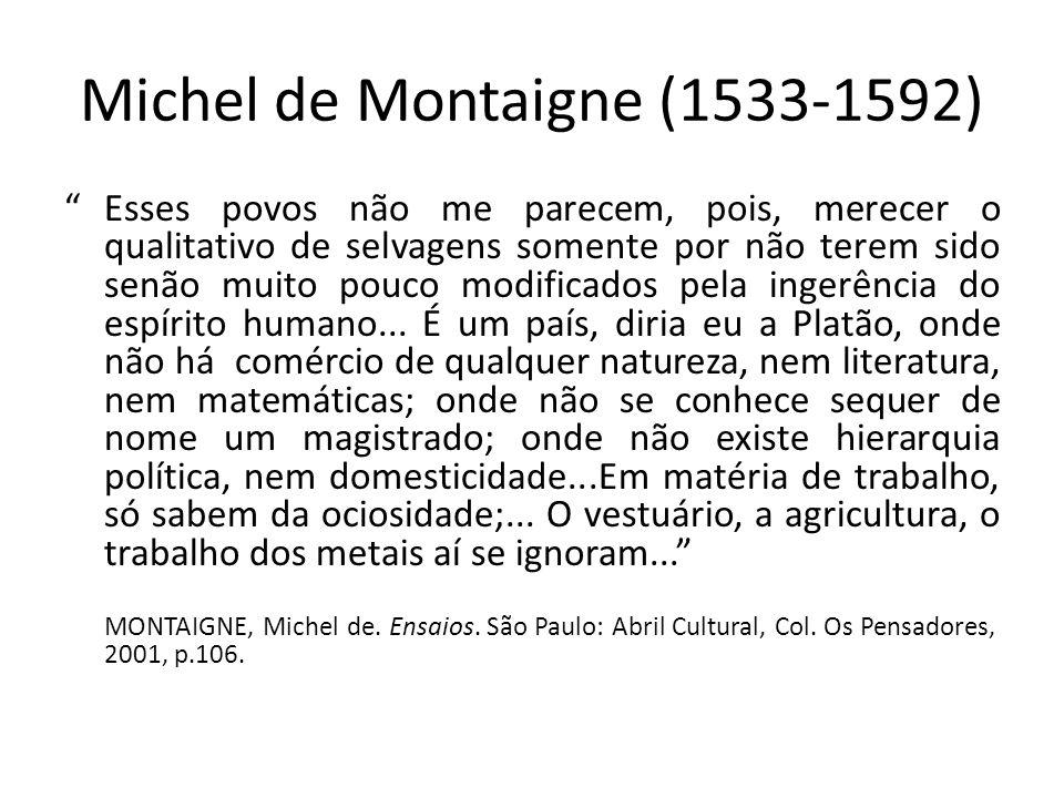 Michel de Montaigne (1533-1592) Esses povos não me parecem, pois, merecer o qualitativo de selvagens somente por não terem sido senão muito pouco modi