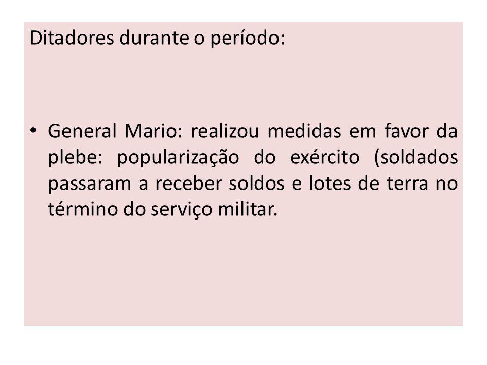 Ditadores durante o período: General Mario: realizou medidas em favor da plebe: popularização do exército (soldados passaram a receber soldos e lotes