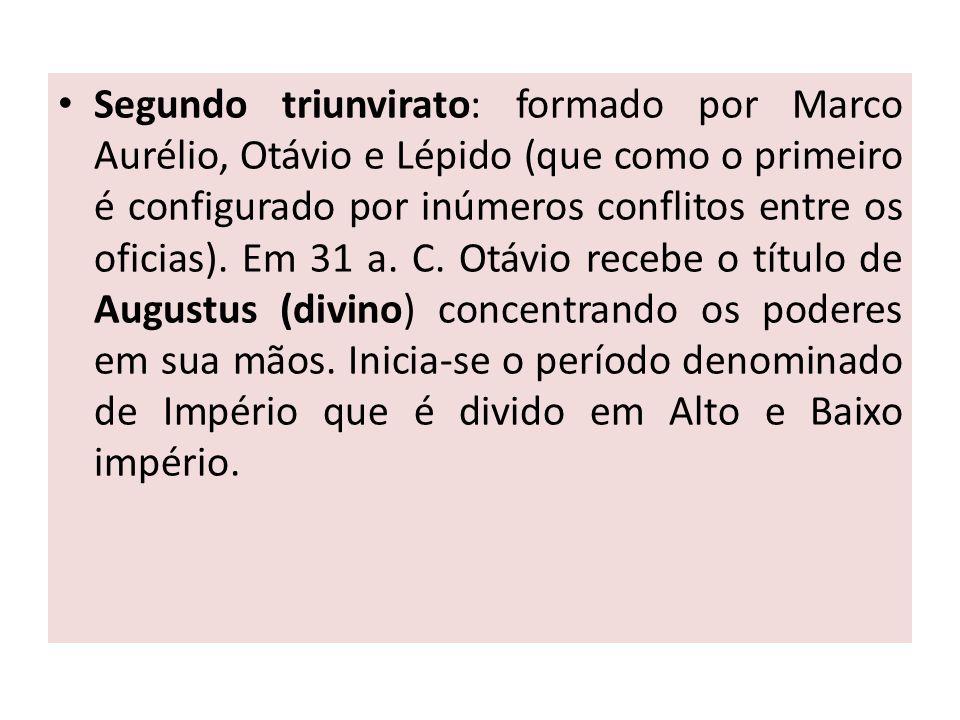 Segundo triunvirato: formado por Marco Aurélio, Otávio e Lépido (que como o primeiro é configurado por inúmeros conflitos entre os oficias). Em 31 a.