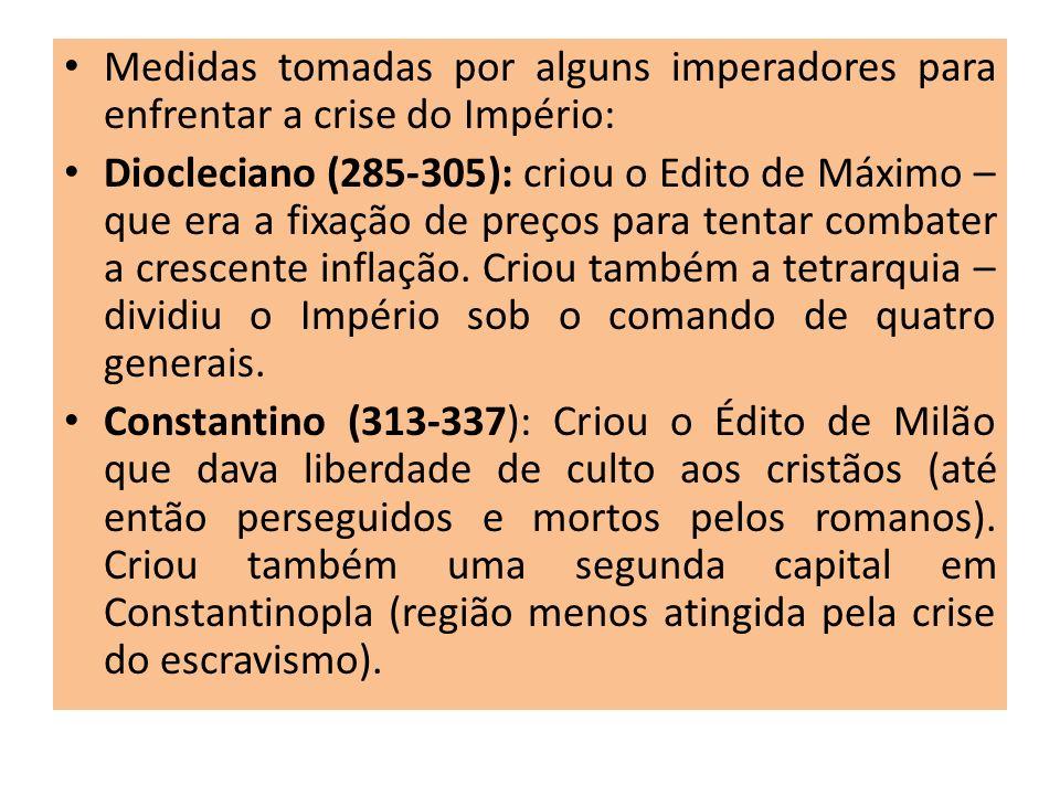 Medidas tomadas por alguns imperadores para enfrentar a crise do Império: Diocleciano (285-305): criou o Edito de Máximo – que era a fixação de preços