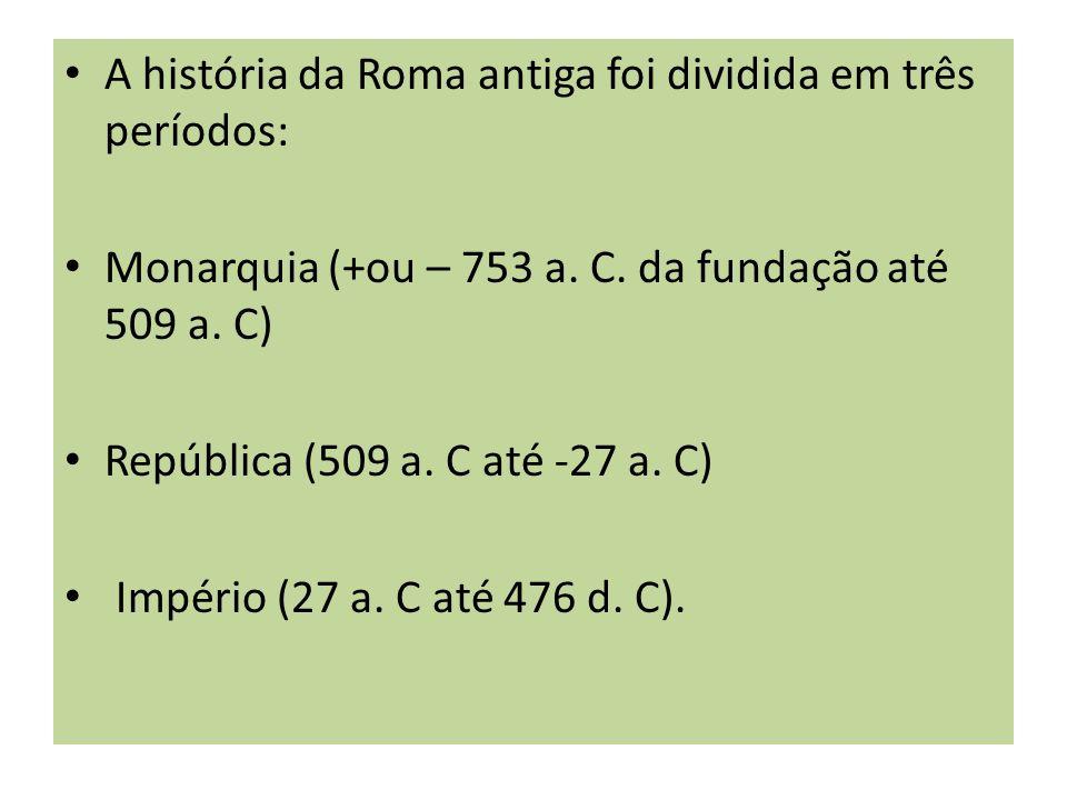 A história da Roma antiga foi dividida em três períodos: Monarquia (+ou – 753 a. C. da fundação até 509 a. C) República (509 a. C até -27 a. C) Impéri