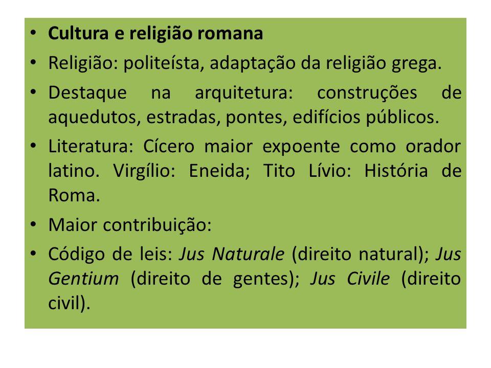 Cultura e religião romana Religião: politeísta, adaptação da religião grega. Destaque na arquitetura: construções de aquedutos, estradas, pontes, edif