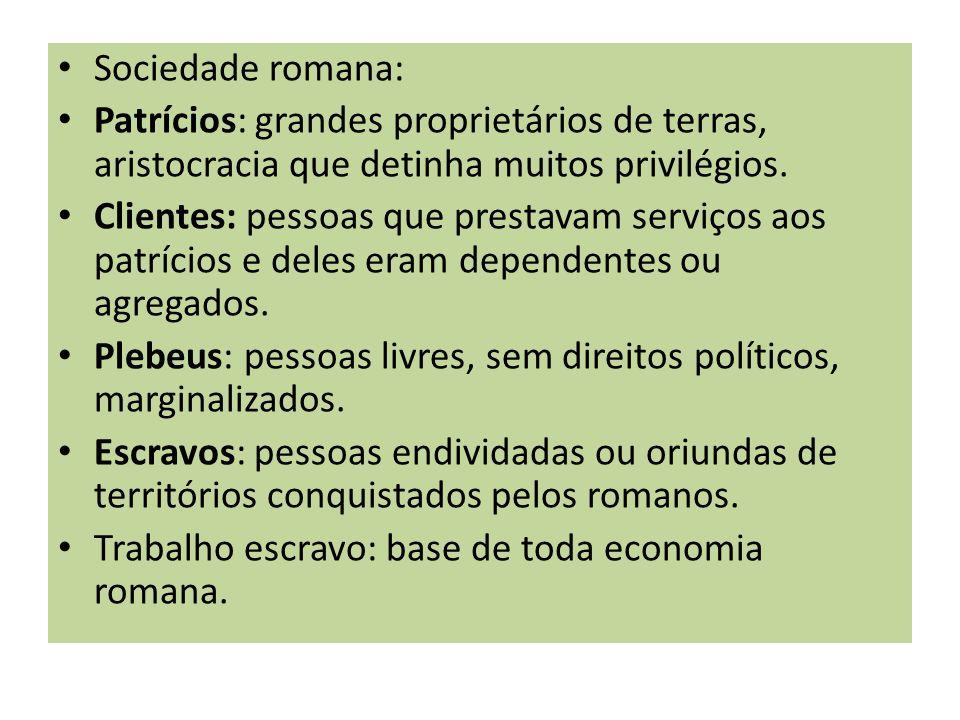 Sociedade romana: Patrícios: grandes proprietários de terras, aristocracia que detinha muitos privilégios. Clientes: pessoas que prestavam serviços ao