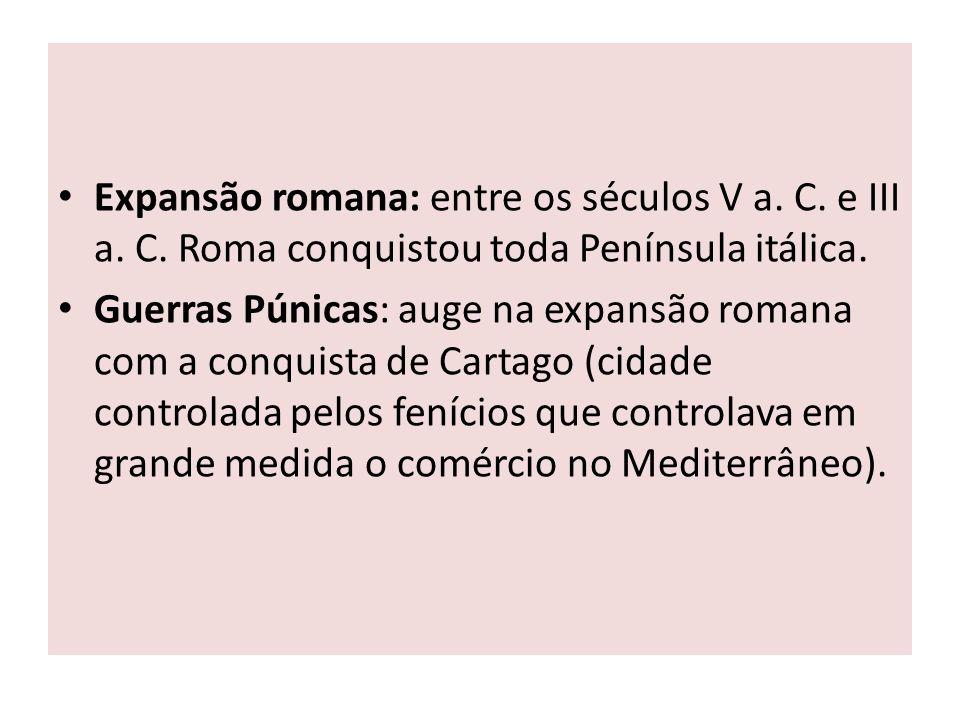 Expansão romana: entre os séculos V a. C. e III a. C. Roma conquistou toda Península itálica. Guerras Púnicas: auge na expansão romana com a conquista