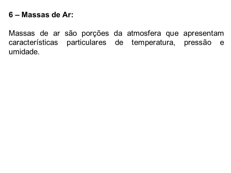 6 – Massas de Ar: Massas de ar são porções da atmosfera que apresentam características particulares de temperatura, pressão e umidade.