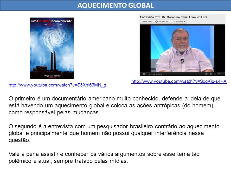 AQUECIMENTO GLOBAL http://www.youtube.com/watch?v=S3Xhl63MN_g http://www.youtube.com/watch?v=SxgKjg-s4HA O primeiro é um documentário americano muito conhecido, defende a ideia de que está havendo um aquecimento global e coloca as ações antrópicas (do homem) como responsável pelas mudanças.