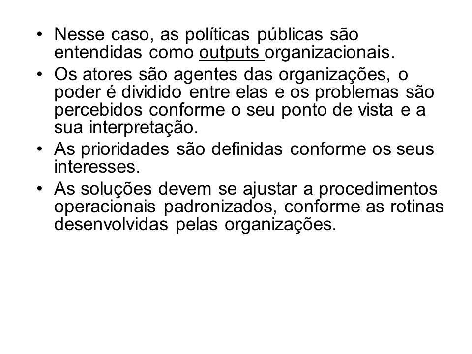 Nesse caso, as políticas públicas são entendidas como outputs organizacionais. Os atores são agentes das organizações, o poder é dividido entre elas e