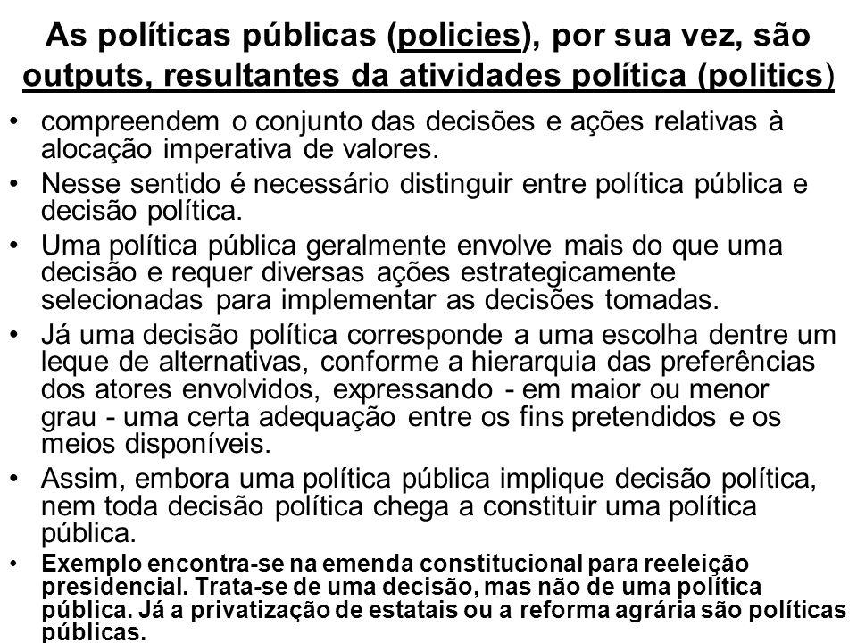 As políticas públicas (policies), por sua vez, são outputs, resultantes da atividades política (politics) compreendem o conjunto das decisões e ações