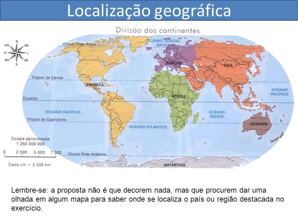 Lembre-se: a proposta não é que decorem nada, mas que procurem dar uma olhada em algum mapa para saber onde se localiza o país ou região destacada no