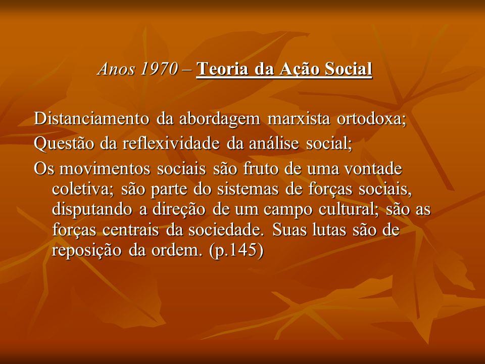 Anos 1970 – Teoria da Ação Social Distanciamento da abordagem marxista ortodoxa; Questão da reflexividade da análise social; Os movimentos sociais são