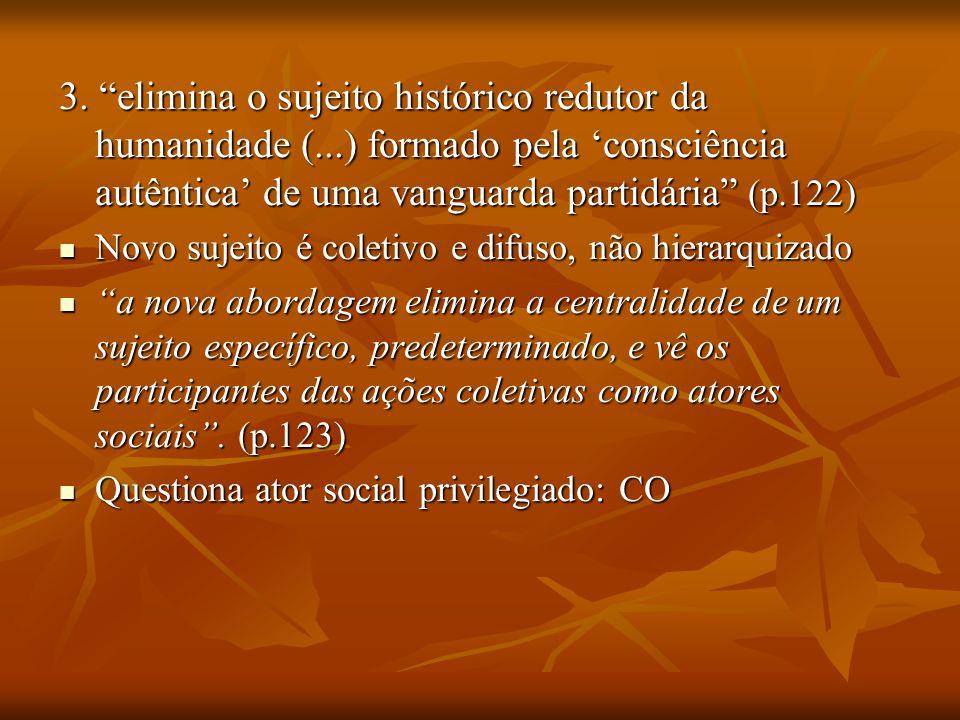 3. elimina o sujeito histórico redutor da humanidade (...) formado pela consciência autêntica de uma vanguarda partidária (p.122) Novo sujeito é colet