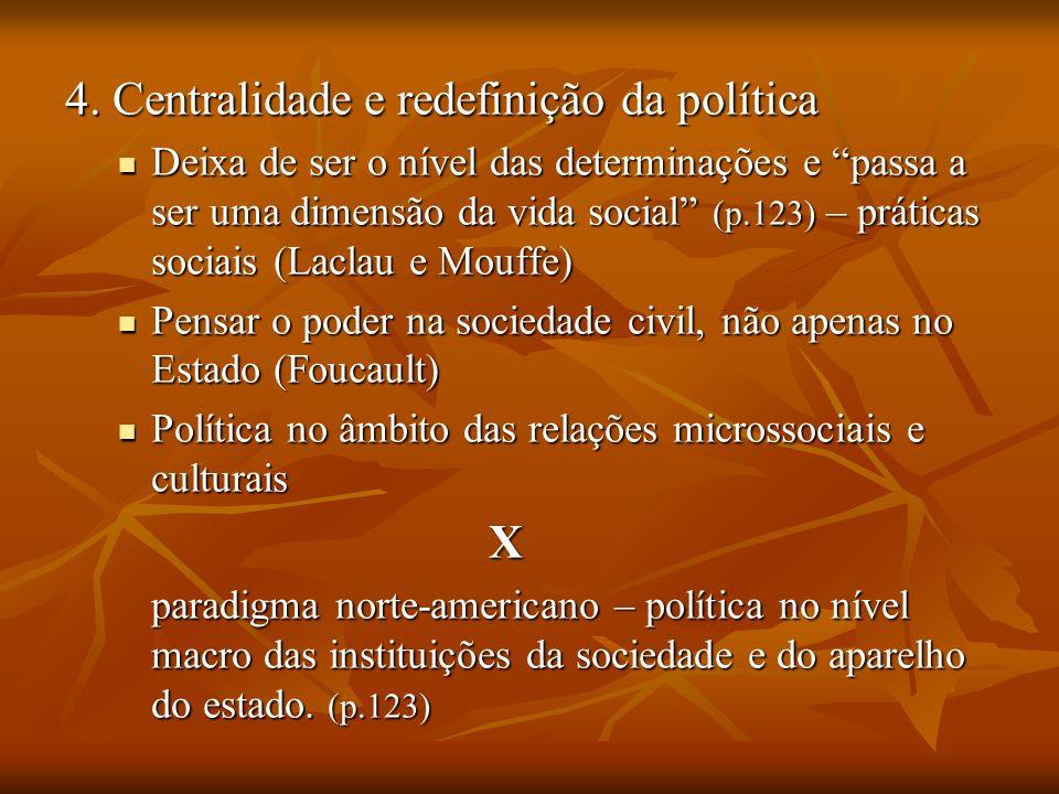 4. Centralidade e redefinição da política Deixa de ser o nível das determinações e passa a ser uma dimensão da vida social (p.123) – práticas sociais