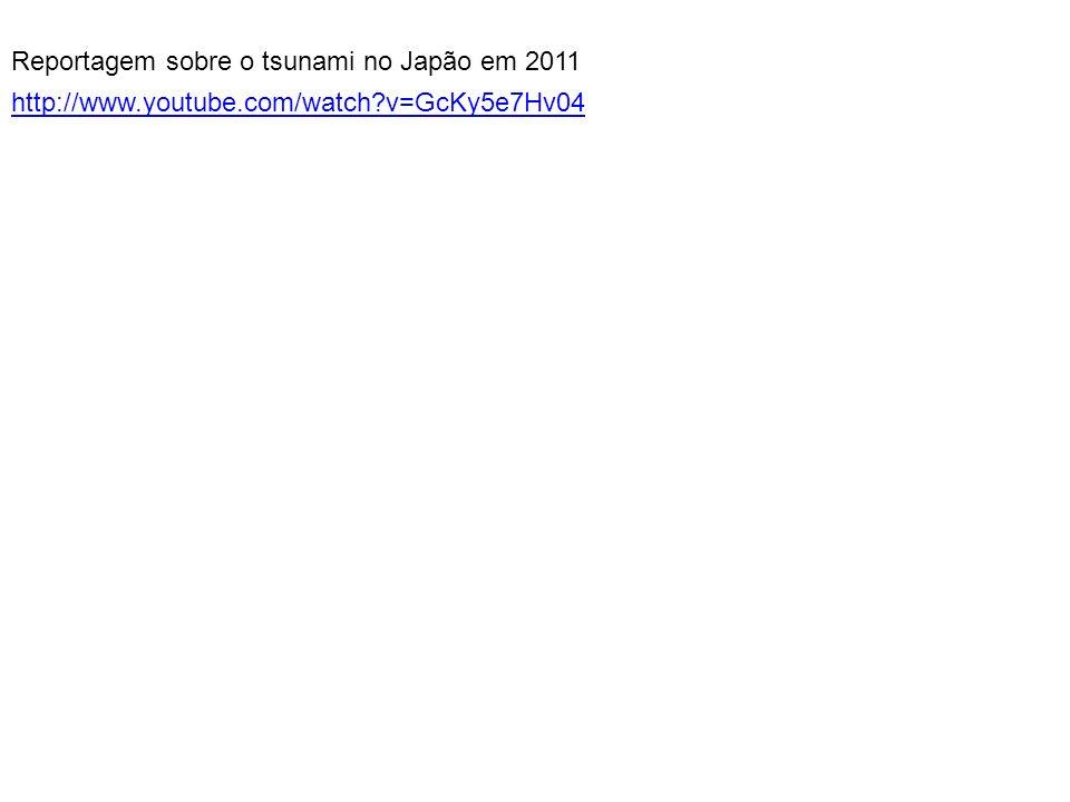 Reportagem sobre o tsunami no Japão em 2011 http://www.youtube.com/watch?v=GcKy5e7Hv04