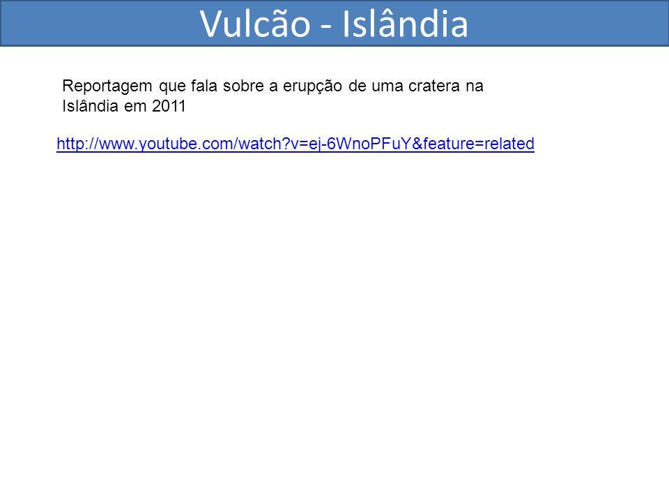 Vulcão - Islândia http://www.youtube.com/watch?v=ej-6WnoPFuY&feature=related Reportagem que fala sobre a erupção de uma cratera na Islândia em 2011