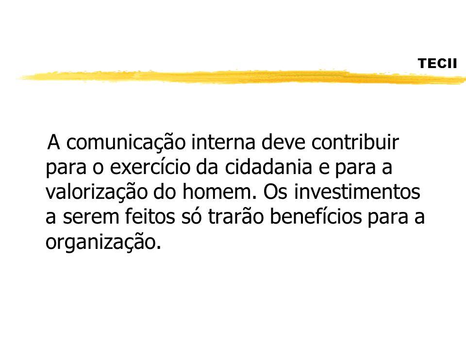TECII A comunicação interna deve contribuir para o exercício da cidadania e para a valorização do homem. Os investimentos a serem feitos só trarão ben
