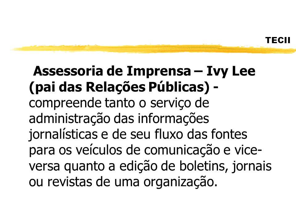TECII Assessoria de Imprensa – Ivy Lee (pai das Relações Públicas) - compreende tanto o serviço de administração das informações jornalísticas e de se