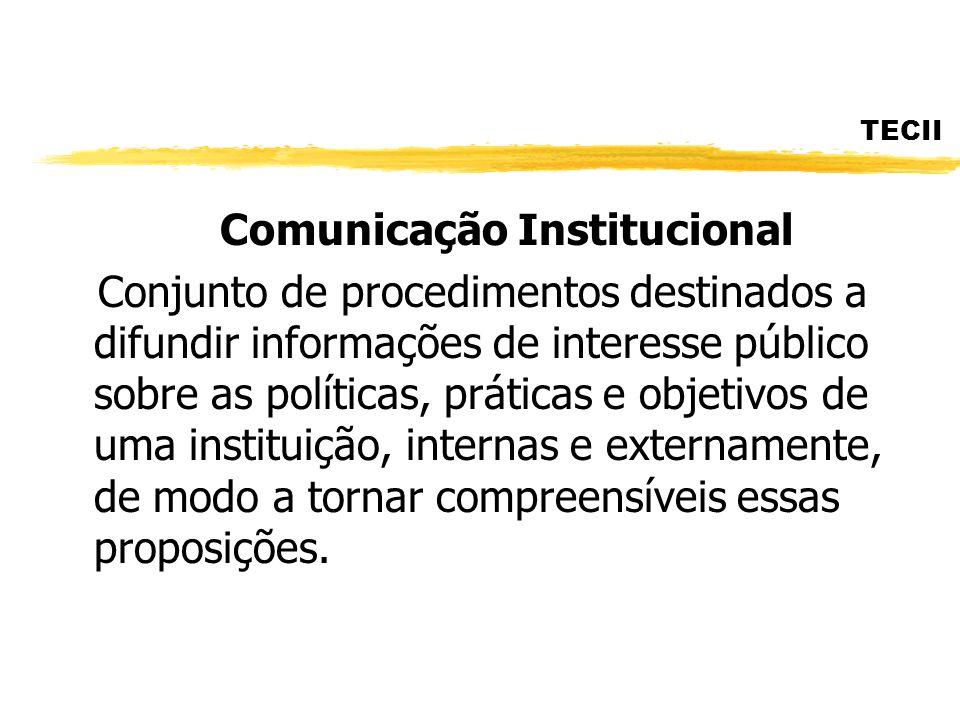 TECII Comunicação Institucional Conjunto de procedimentos destinados a difundir informações de interesse público sobre as políticas, práticas e objeti