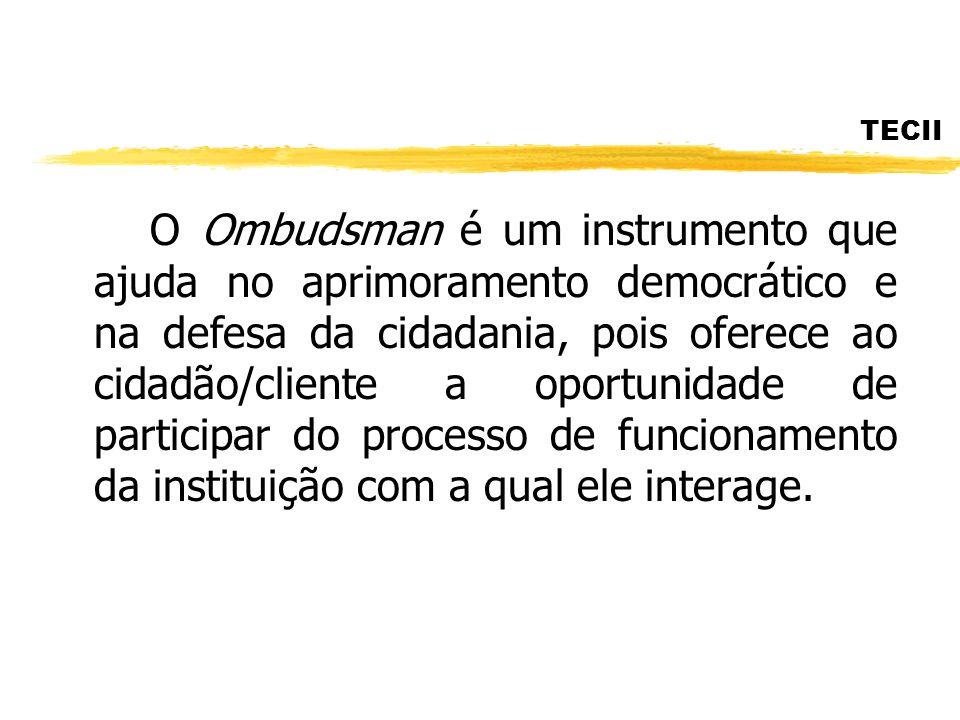 TECII O Ombudsman é um instrumento que ajuda no aprimoramento democrático e na defesa da cidadania, pois oferece ao cidadão/cliente a oportunidade de