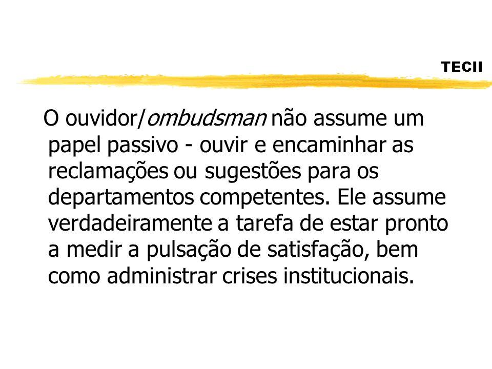 TECII O ouvidor/ombudsman não assume um papel passivo - ouvir e encaminhar as reclamações ou sugestões para os departamentos competentes. Ele assume v