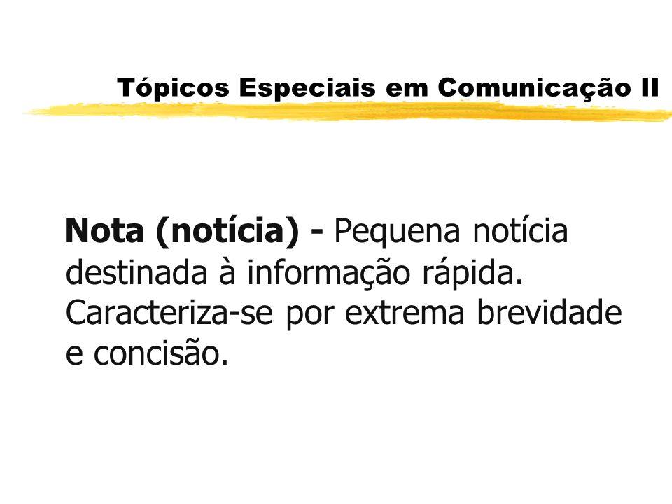 Tópicos Especiais em Comunicação II Nota (notícia) - Pequena notícia destinada à informação rápida. Caracteriza-se por extrema brevidade e concisão.