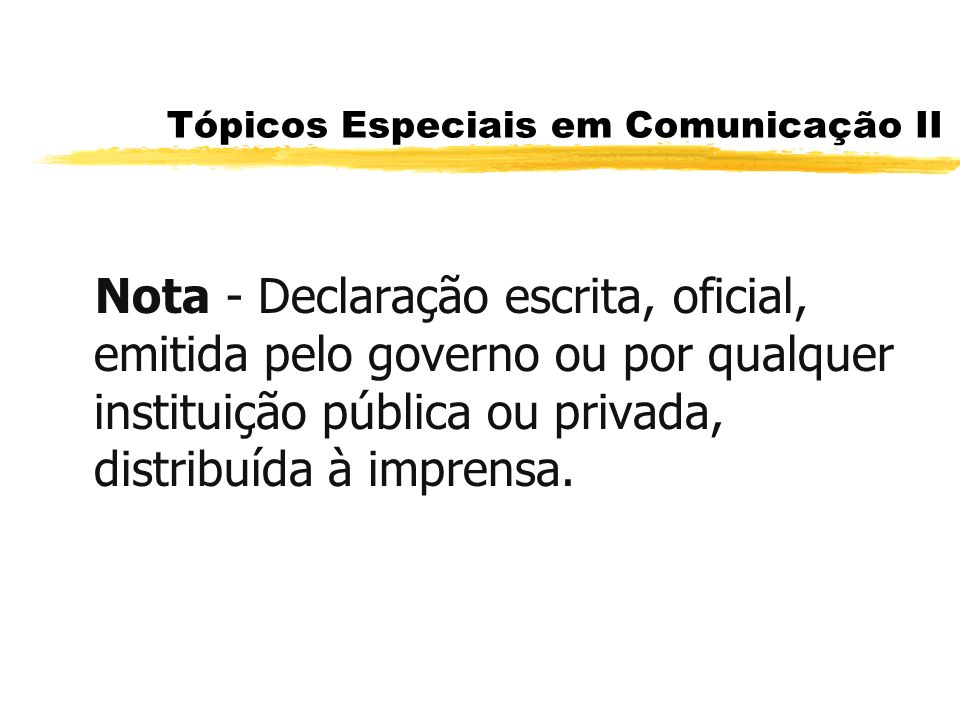 Tópicos Especiais em Comunicação II Nota - Declaração escrita, oficial, emitida pelo governo ou por qualquer instituição pública ou privada, distribuí
