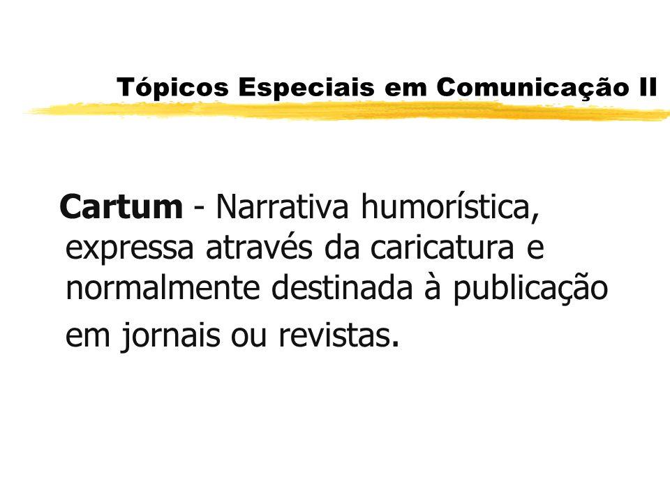 Tópicos Especiais em Comunicação II Cartum - Narrativa humorística, expressa através da caricatura e normalmente destinada à publicação em jornais ou