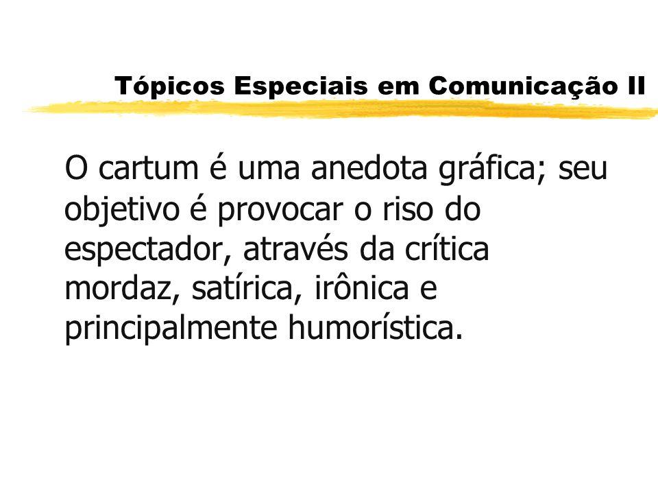 Tópicos Especiais em Comunicação II O cartum é uma anedota gráfica; seu objetivo é provocar o riso do espectador, através da crítica mordaz, satírica,