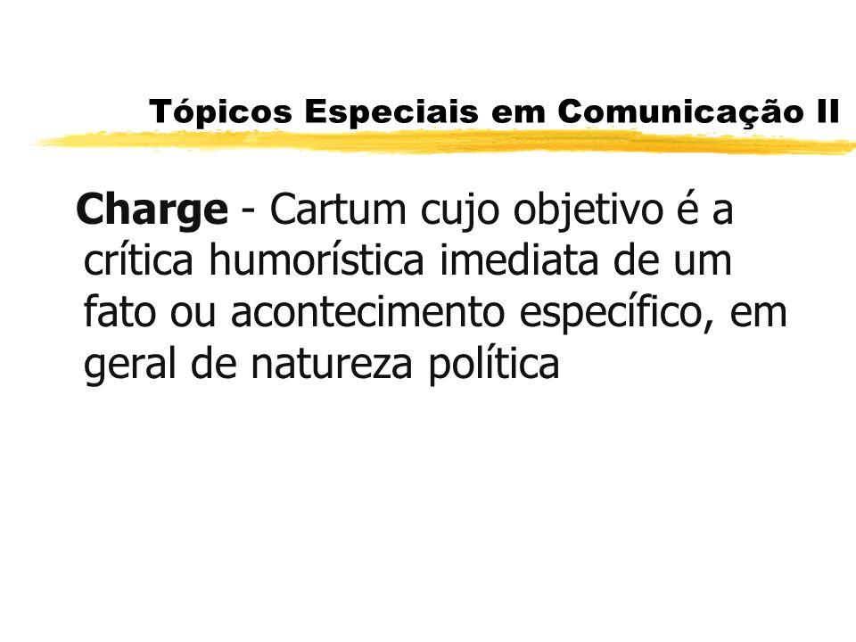 Tópicos Especiais em Comunicação II Charge - Cartum cujo objetivo é a crítica humorística imediata de um fato ou acontecimento específico, em geral de