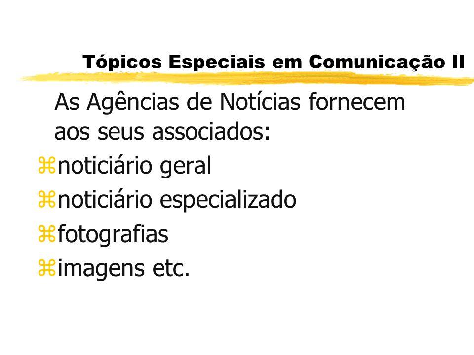 Tópicos Especiais em Comunicação II As Agências de Notícias fornecem aos seus associados: znoticiário geral znoticiário especializado zfotografias zim