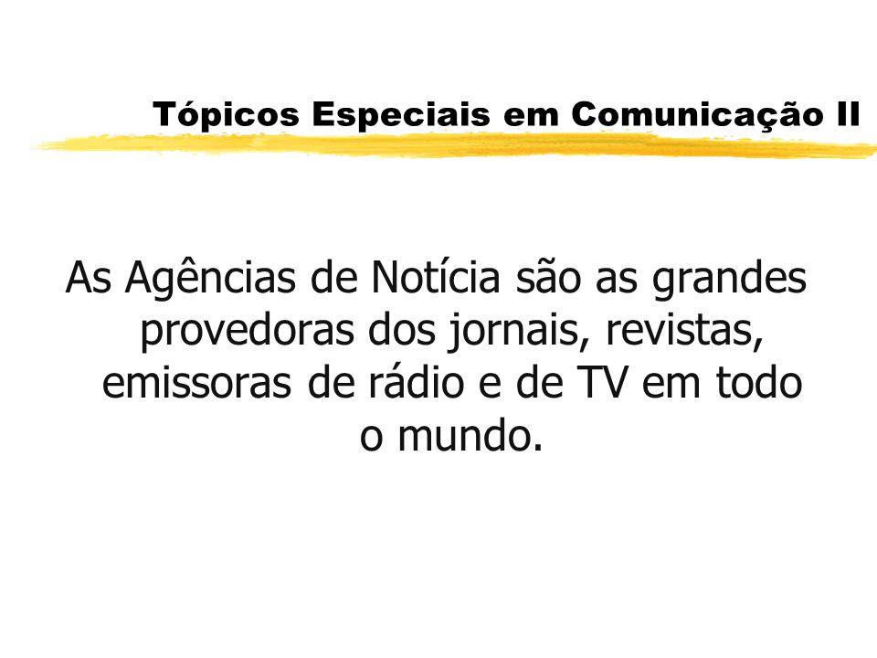 Tópicos Especiais em Comunicação II As Agências de Notícia são as grandes provedoras dos jornais, revistas, emissoras de rádio e de TV em todo o mundo