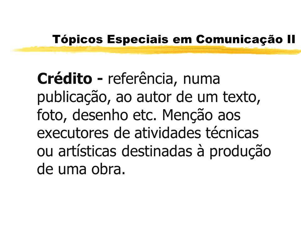 Tópicos Especiais em Comunicação II Crédito - referência, numa publicação, ao autor de um texto, foto, desenho etc. Menção aos executores de atividade