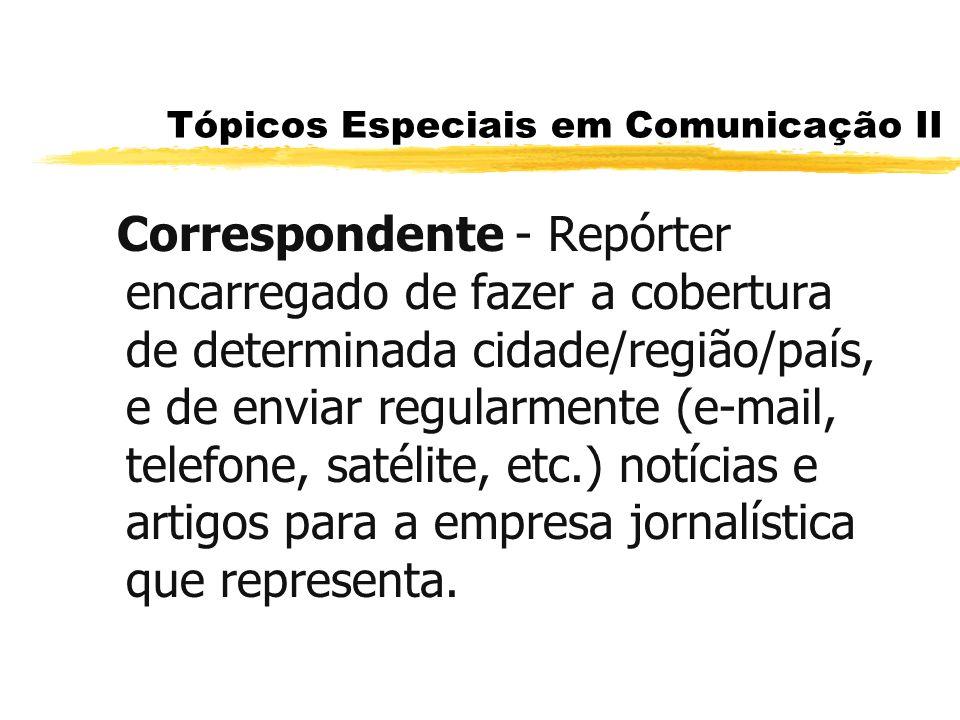 Tópicos Especiais em Comunicação II Correspondente - Repórter encarregado de fazer a cobertura de determinada cidade/região/país, e de enviar regularm