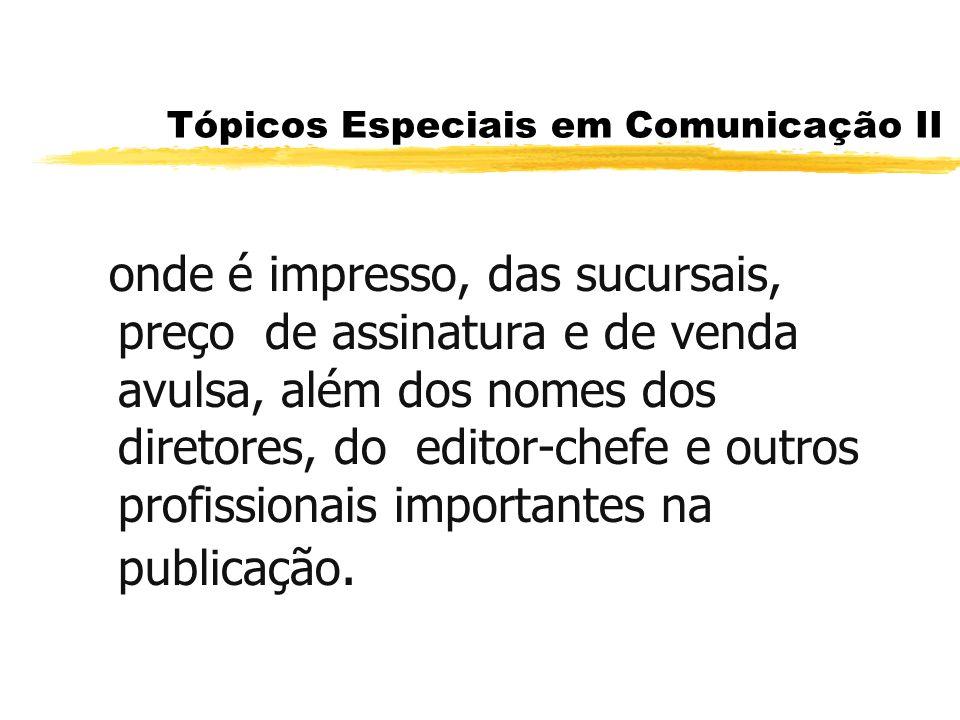 Tópicos Especiais em Comunicação II onde é impresso, das sucursais, preço de assinatura e de venda avulsa, além dos nomes dos diretores, do editor-che