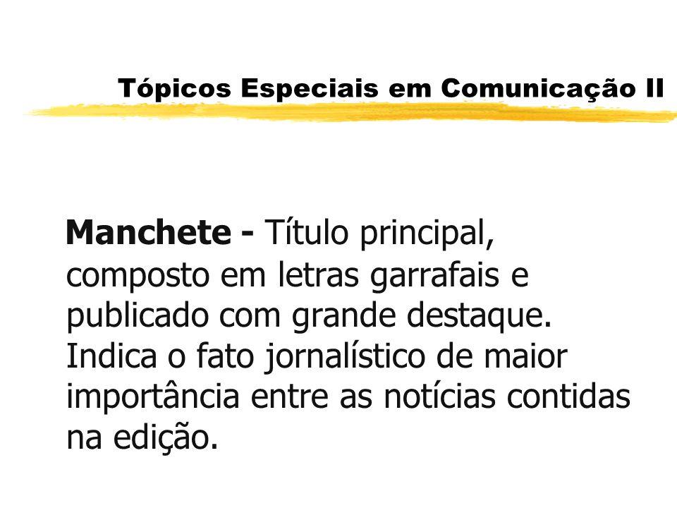 Tópicos Especiais em Comunicação II Manchete - Título principal, composto em letras garrafais e publicado com grande destaque. Indica o fato jornalíst