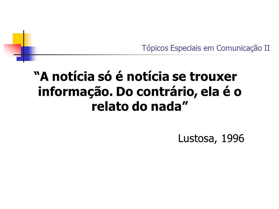 Tópicos Especiais em Comunicação II A notícia só é notícia se trouxer informação. Do contrário, ela é o relato do nada Lustosa, 1996