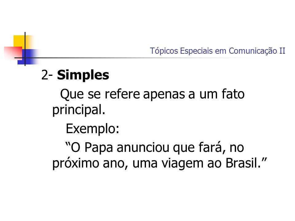 Tópicos Especiais em Comunicação II 2- Simples Que se refere apenas a um fato principal. Exemplo: O Papa anunciou que fará, no próximo ano, uma viagem