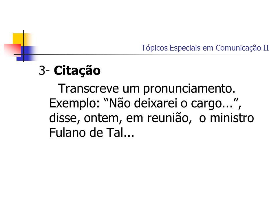 Tópicos Especiais em Comunicação II 3- Citação Transcreve um pronunciamento. Exemplo: Não deixarei o cargo..., disse, ontem, em reunião, o ministro Fu