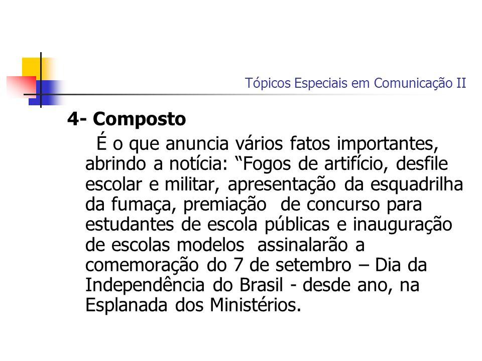 Tópicos Especiais em Comunicação II 4- Composto É o que anuncia vários fatos importantes, abrindo a notícia: Fogos de artifício, desfile escolar e mil