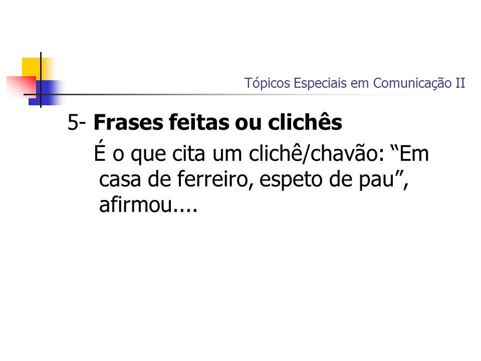 Tópicos Especiais em Comunicação II 5- Frases feitas ou clichês É o que cita um clichê/chavão: Em casa de ferreiro, espeto de pau, afirmou....