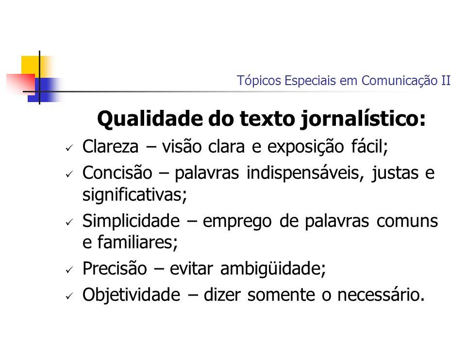 Tópicos Especiais em Comunicação II Qualidade do texto jornalístico: Clareza – visão clara e exposição fácil; Concisão – palavras indispensáveis, just