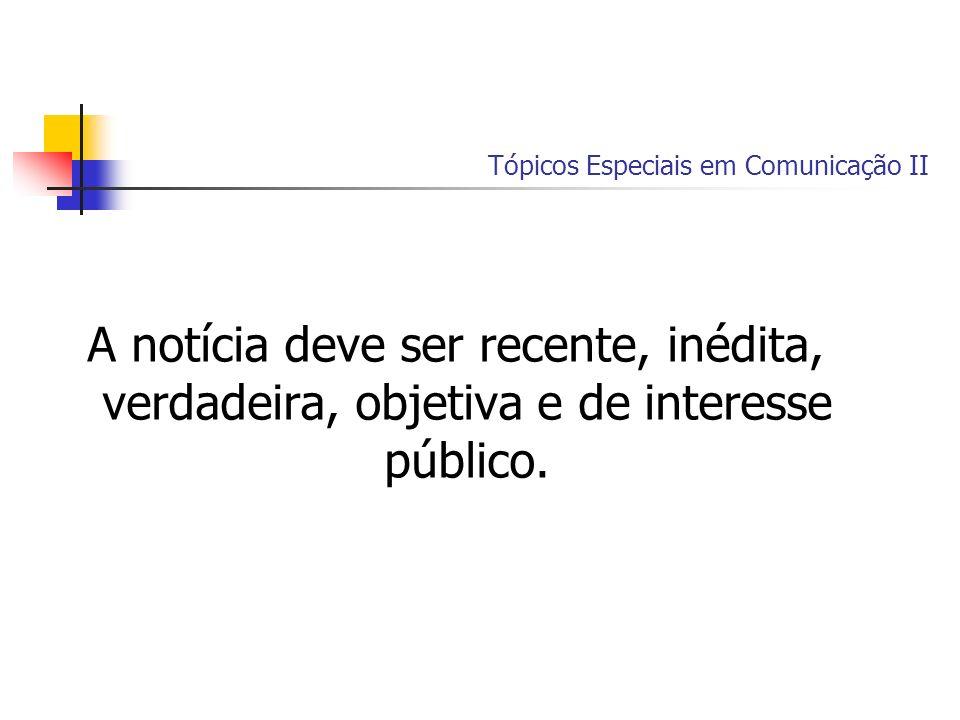 Tópicos Especiais em Comunicação II A notícia deve ser recente, inédita, verdadeira, objetiva e de interesse público.