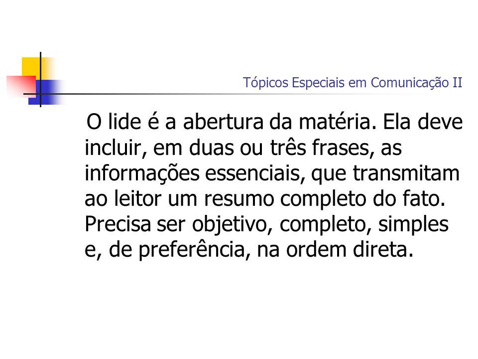 Tópicos Especiais em Comunicação II O lide é a abertura da matéria. Ela deve incluir, em duas ou três frases, as informações essenciais, que transmita