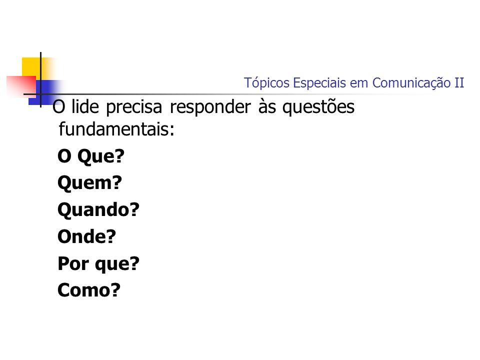 Tópicos Especiais em Comunicação II O lide precisa responder às questões fundamentais: O Que? Quem? Quando? Onde? Por que? Como?
