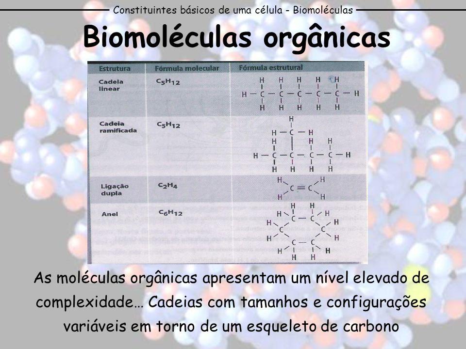 Constituintes básicos de uma célula - Biomoléculas Biomoléculas orgânicas As moléculas orgânicas apresentam um nível elevado de complexidade… Cadeias