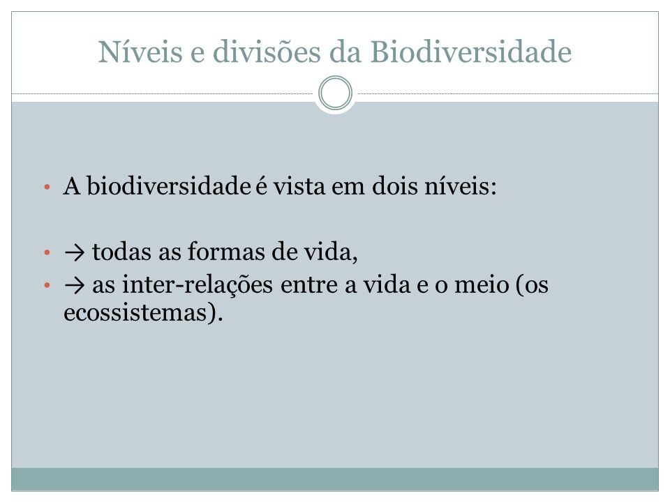 Níveis e divisões da Biodiversidade A biodiversidade é vista em dois níveis: todas as formas de vida, as inter-relações entre a vida e o meio (os ecos