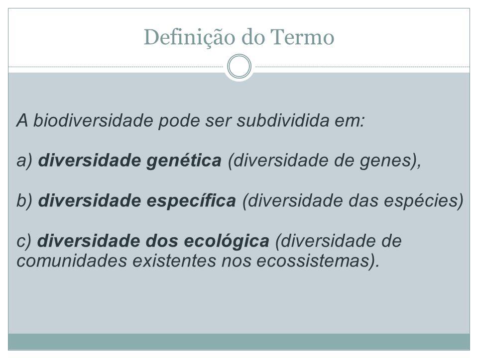 Definição do Termo A biodiversidade pode ser subdividida em: a) diversidade genética (diversidade de genes), b) diversidade específica (diversidade da